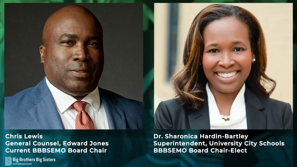 Chris Lewis Dr. Sharonica Hardin-Bartley General Counsel, Edward Jones Superintendent, University City Schools Current BBBSEMO Board Chair BBBSEMO Board Chair-Elect